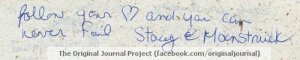 """Follow your heart and you will never fail."" - Stacey @ Moonstruck from ""The Original Journal Project."""