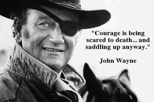 """Courage is being scared to death, but saddling up anyway."" - John Wayne"